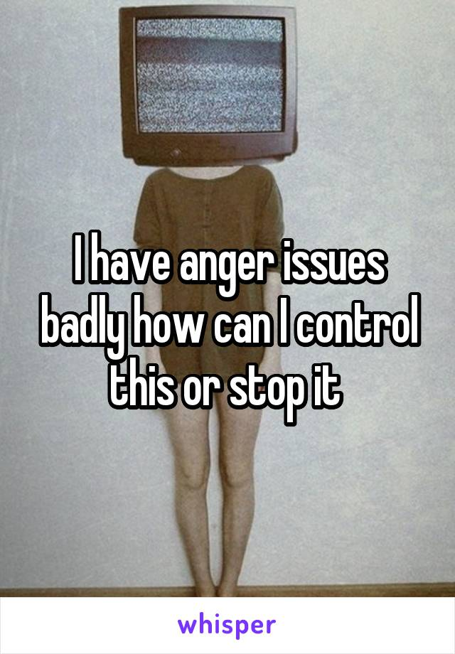 I have anger issues badly how can I control this or stop it