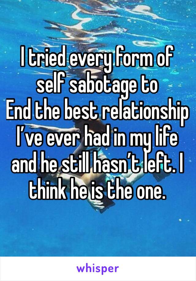 I tried every form of self sabotage to End the best relationship I've ever had in my life and he still hasn't left. I think he is the one.