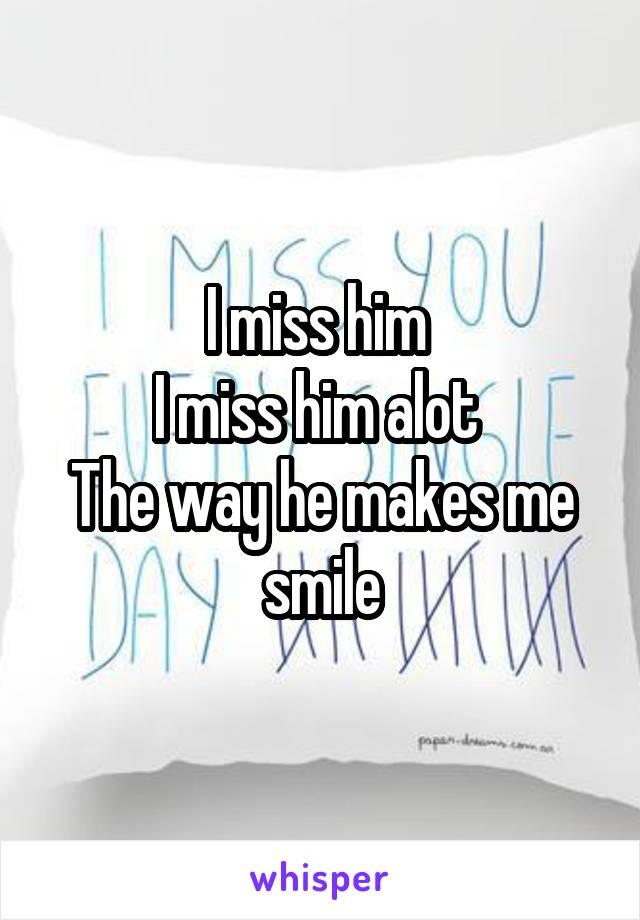 I miss him  I miss him alot  The way he makes me smile