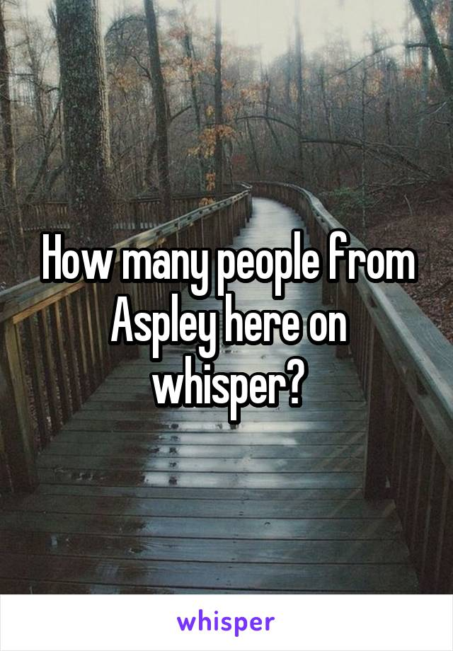 How many people from Aspley here on whisper?