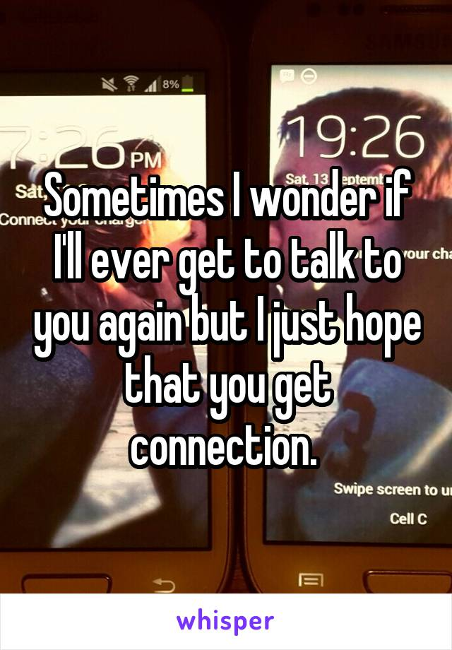 Sometimes I wonder if I'll ever get to talk to you again but I just hope that you get connection.