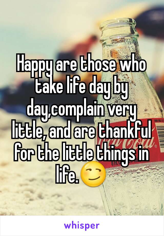 Happy are those who take life day by day,complain very little, and are thankful for the little things in life.😏