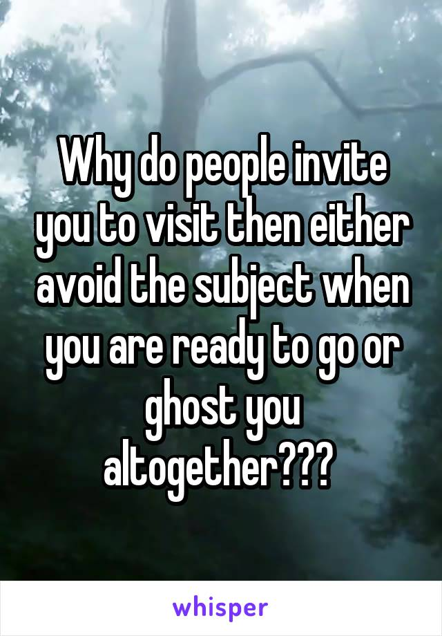 Why do people invite you to visit then either avoid the subject when you are ready to go or ghost you altogether???