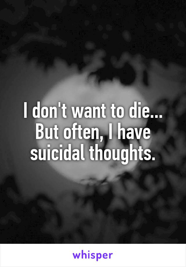 I don't want to die... But often, I have suicidal thoughts.