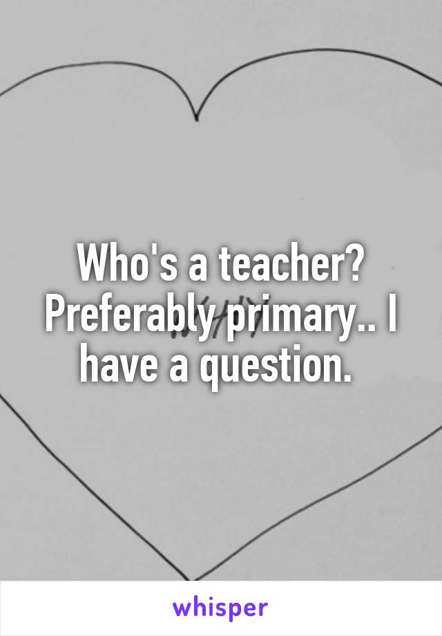 Who's a teacher? Preferably primary.. I have a question.