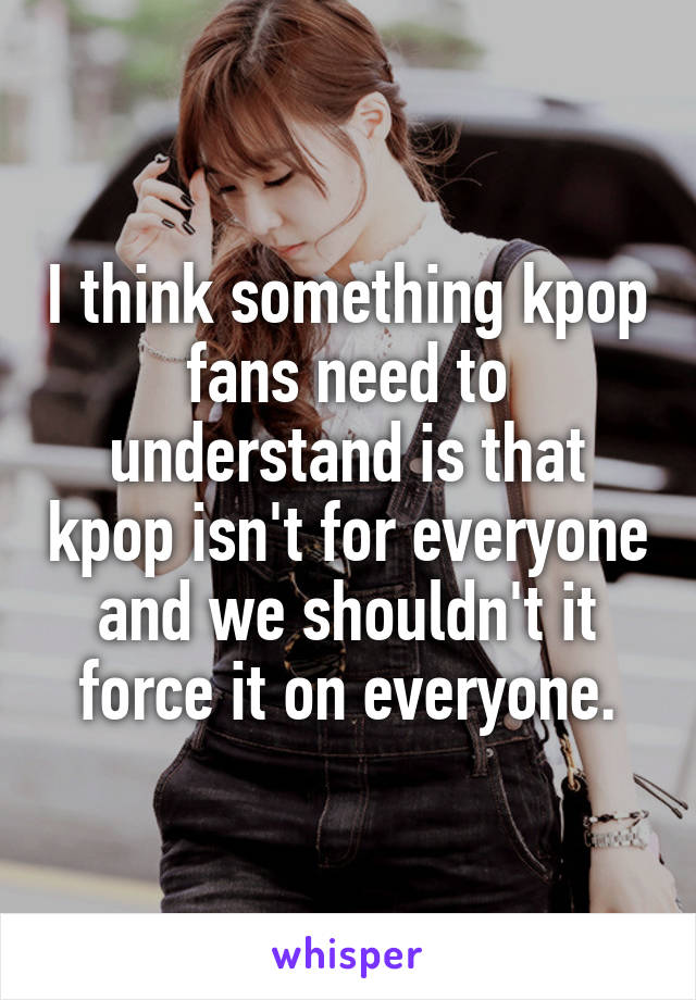 I think something kpop fans need to understand is that kpop isn't for everyone and we shouldn't it force it on everyone.