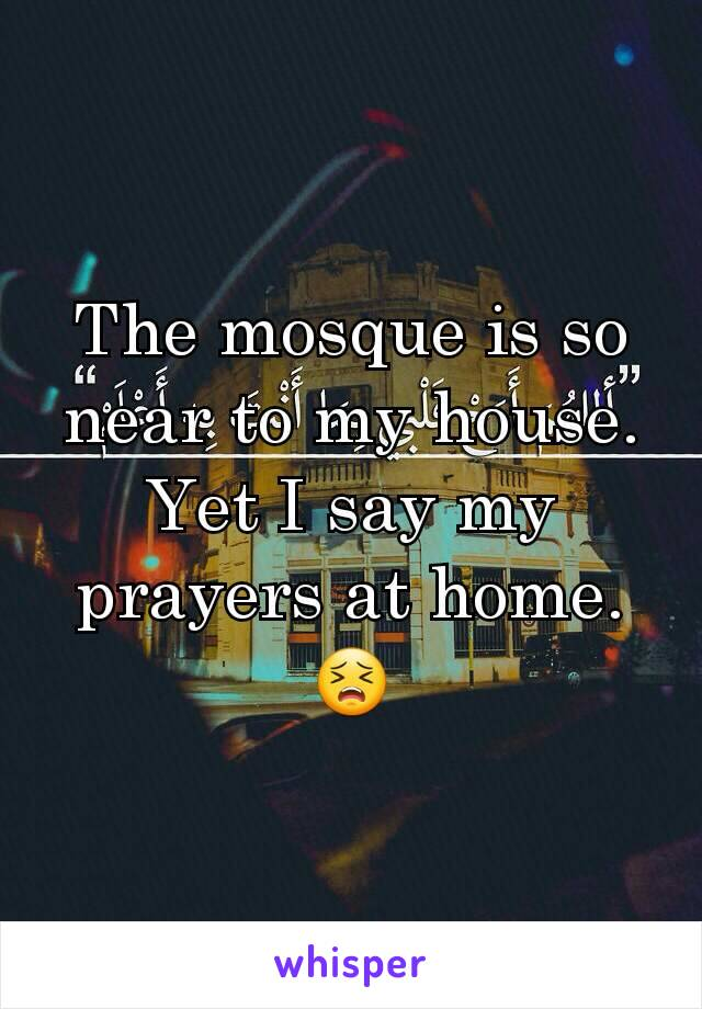 The mosque is so near to my house. Yet I say my prayers at home. 😣