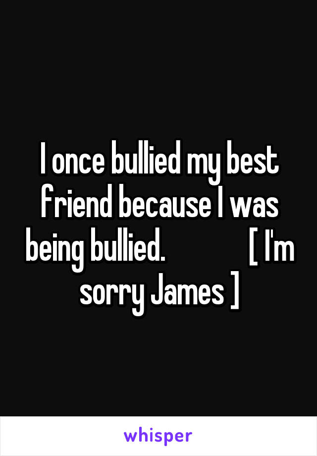 I once bullied my best friend because I was being bullied.              [ I'm sorry James ]