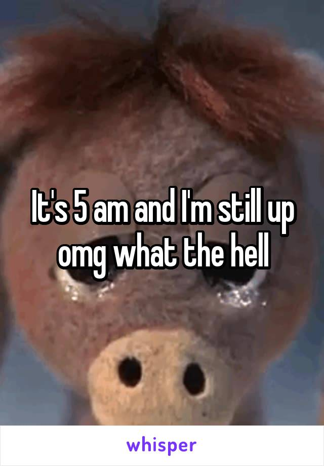 It's 5 am and I'm still up omg what the hell