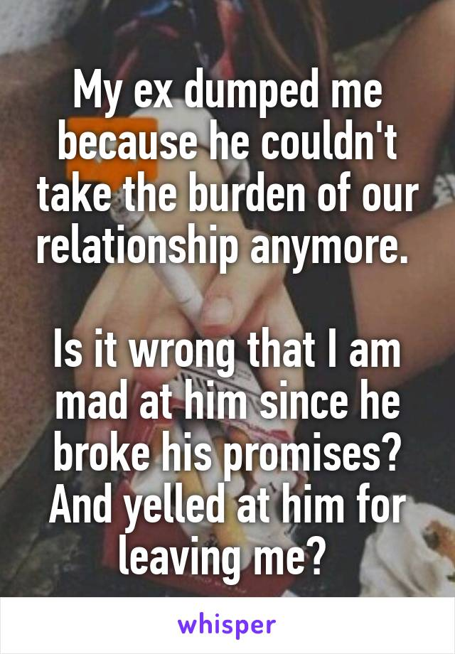 My ex dumped me because he couldn't take the burden of our relationship anymore.   Is it wrong that I am mad at him since he broke his promises? And yelled at him for leaving me?