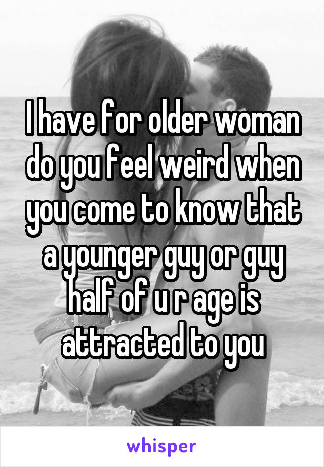 I have for older woman do you feel weird when you come to know that a younger guy or guy half of u r age is attracted to you