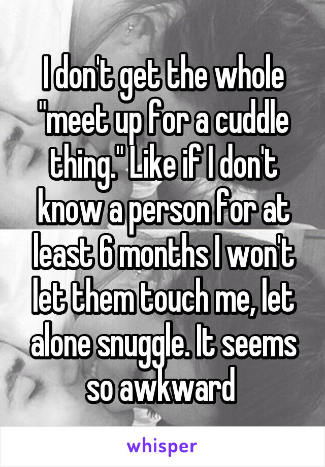 "I don't get the whole ""meet up for a cuddle thing."" Like if I don't know a person for at least 6 months I won't let them touch me, let alone snuggle. It seems so awkward"