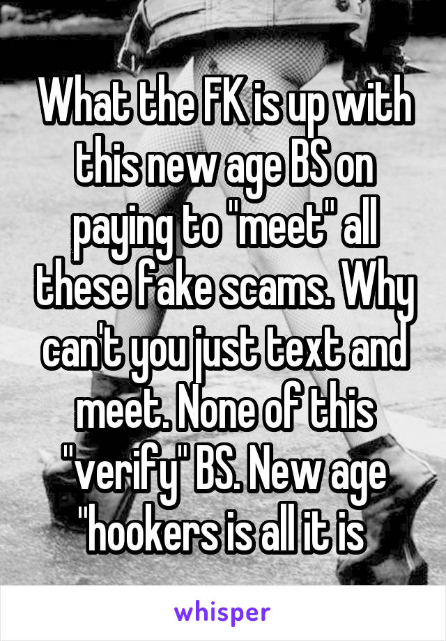 """What the FK is up with this new age BS on paying to """"meet"""" all these fake scams. Why can't you just text and meet. None of this """"verify"""" BS. New age """"hookers is all it is"""