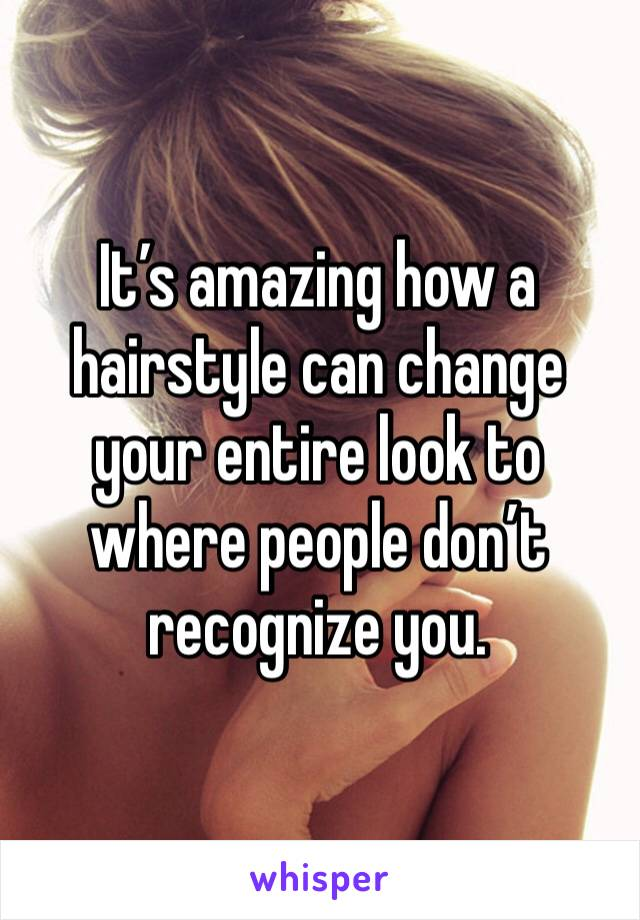 It's amazing how a hairstyle can change your entire look to where people don't recognize you.
