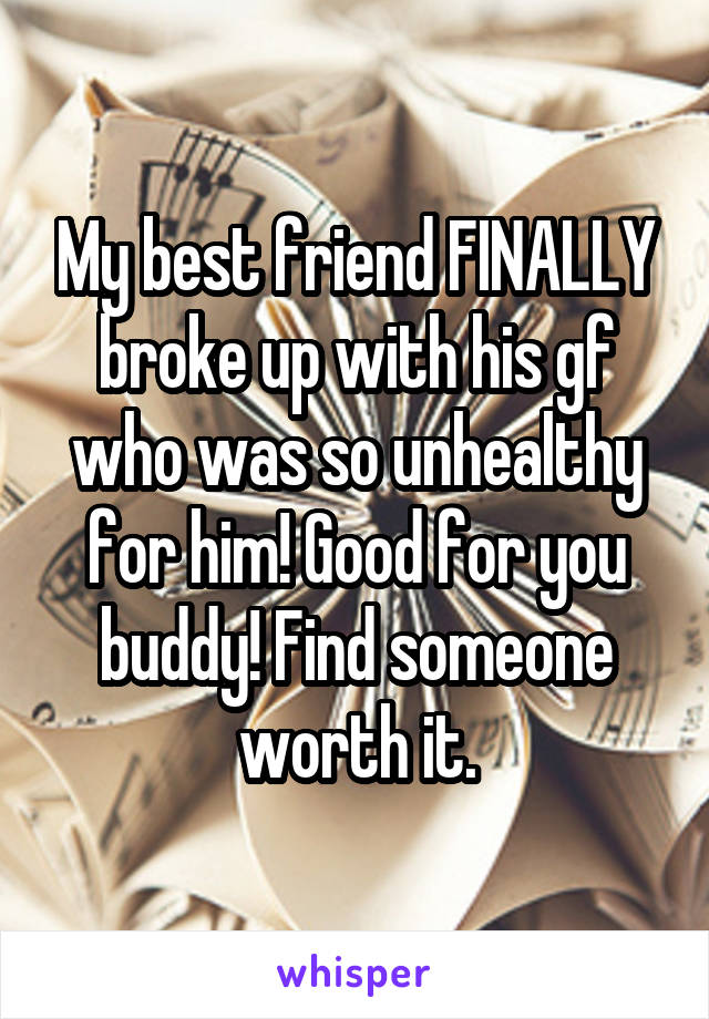 My best friend FINALLY broke up with his gf who was so unhealthy for him! Good for you buddy! Find someone worth it.