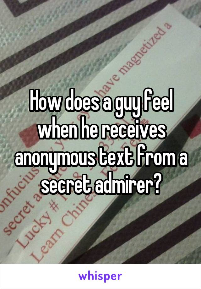 How does a guy feel when he receives anonymous text from a secret admirer?