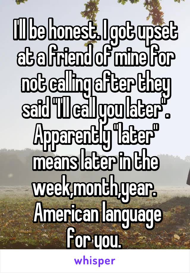 """I'll be honest. I got upset at a friend of mine for not calling after they said """"I'll call you later"""". Apparently """"later"""" means later in the week,month,year.   American language for you."""