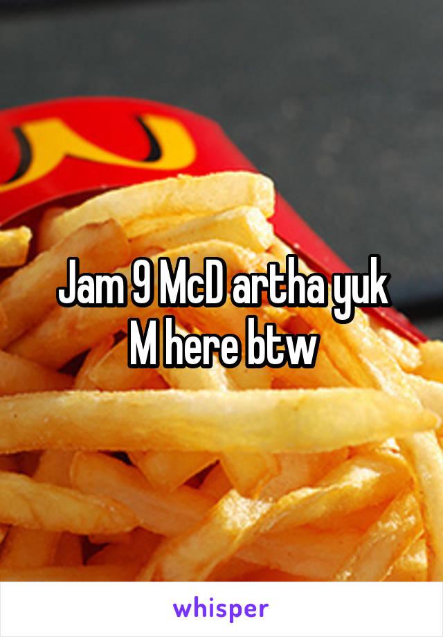 Jam 9 McD artha yuk M here btw