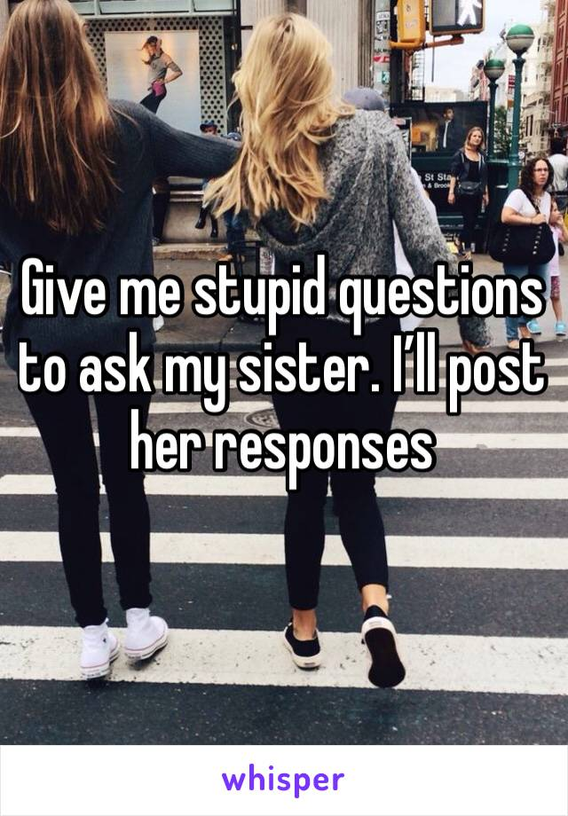 Give me stupid questions to ask my sister. I'll post her responses