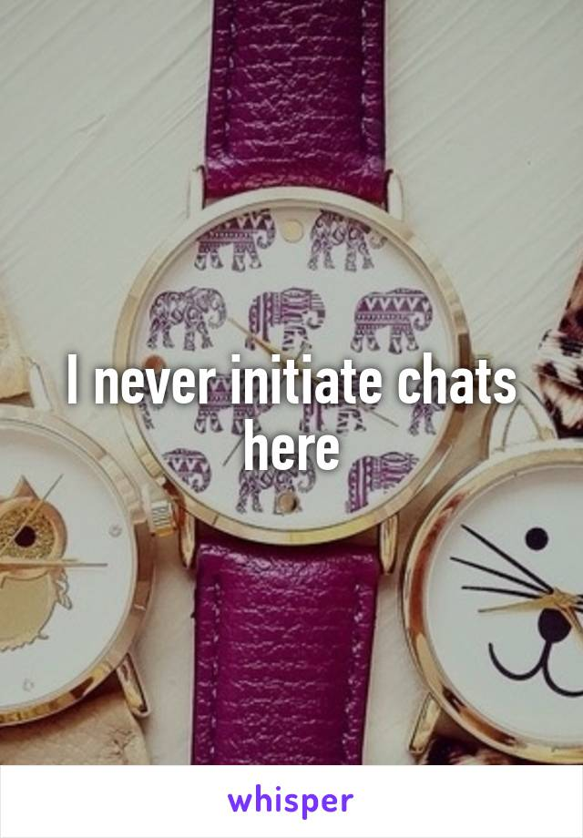 I never initiate chats here