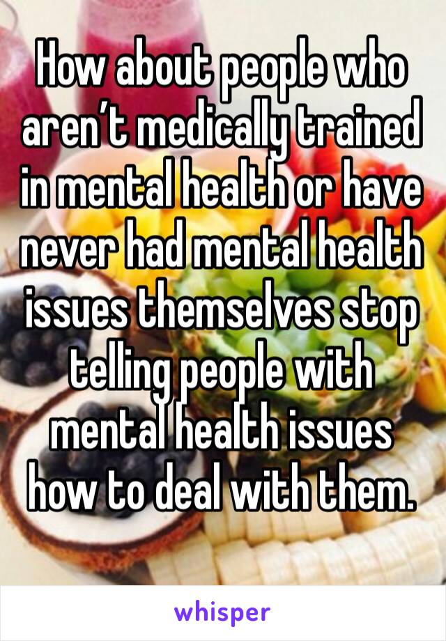 How about people who aren't medically trained in mental health or have never had mental health issues themselves stop telling people with mental health issues how to deal with them.