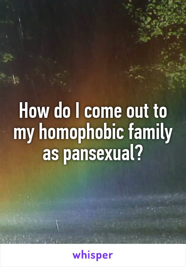 How do I come out to my homophobic family as pansexual?