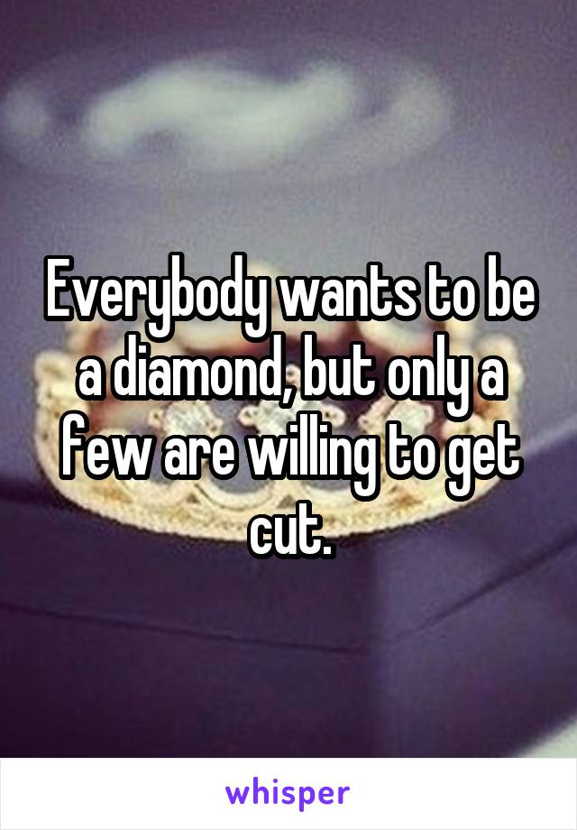 Everybody wants to be a diamond, but only a few are willing to get cut.
