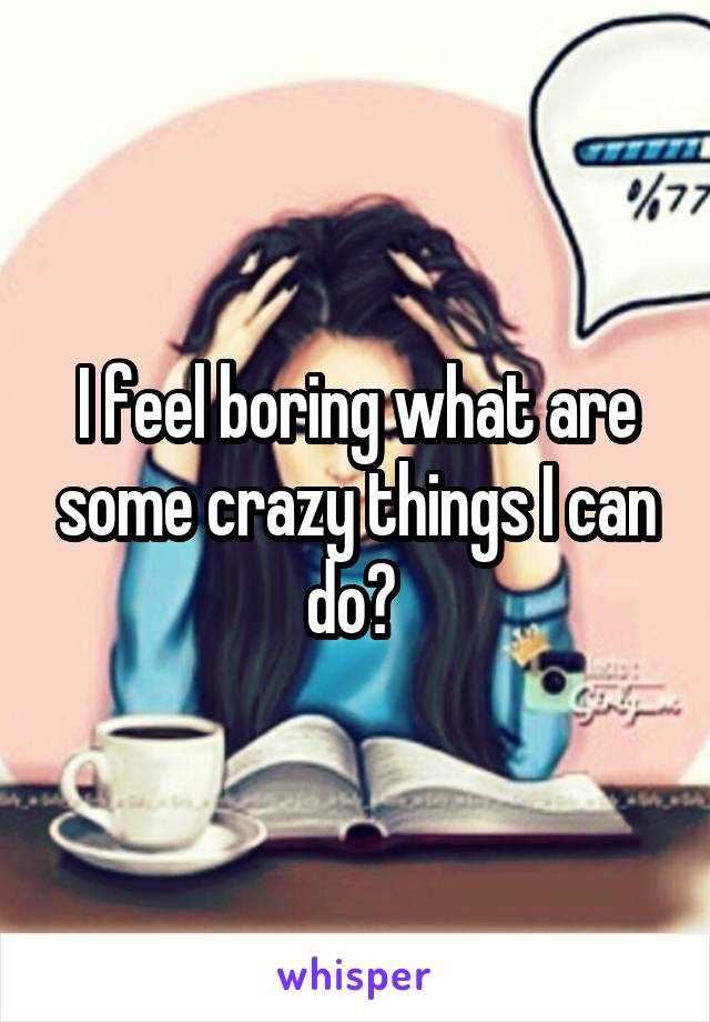 I feel boring what are some crazy things I can do?