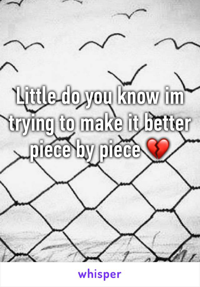 Little do you know im trying to make it better piece by piece 💔