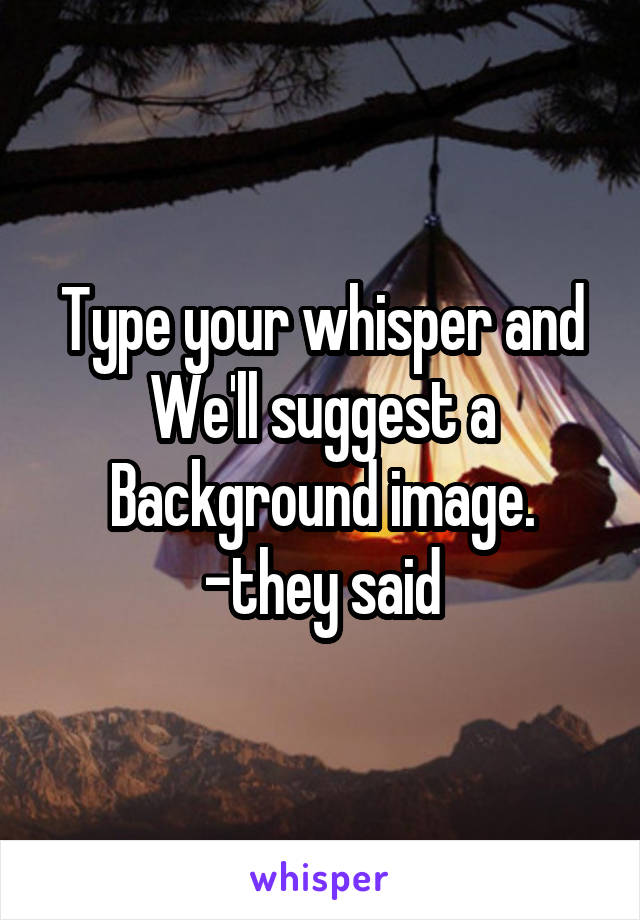 Type your whisper and We'll suggest a Background image. -they said