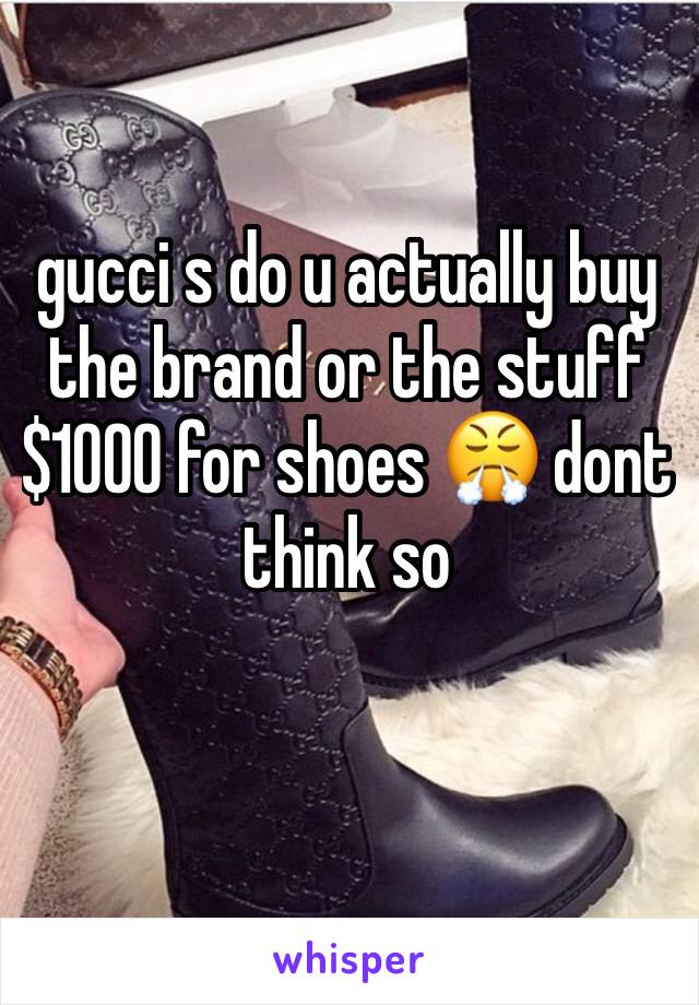 gucci s do u actually buy the brand or the stuff $1000 for shoes 😤 dont think so