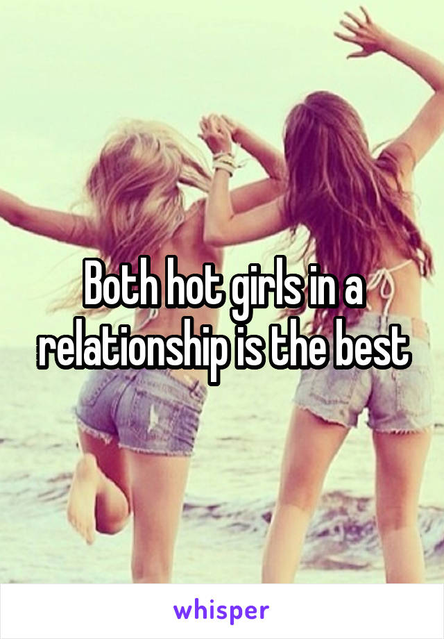 Both hot girls in a relationship is the best