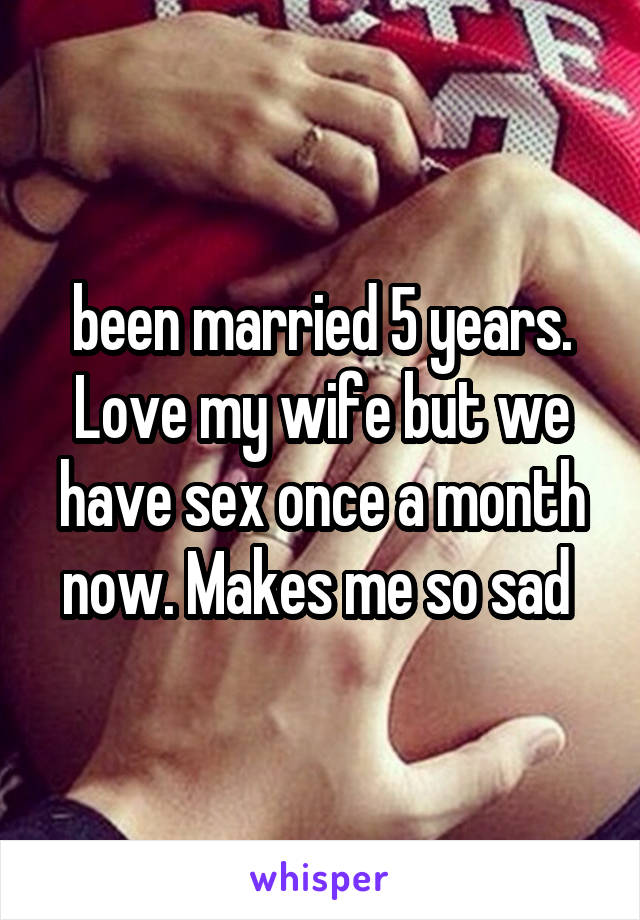 been married 5 years. Love my wife but we have sex once a month now. Makes me so sad