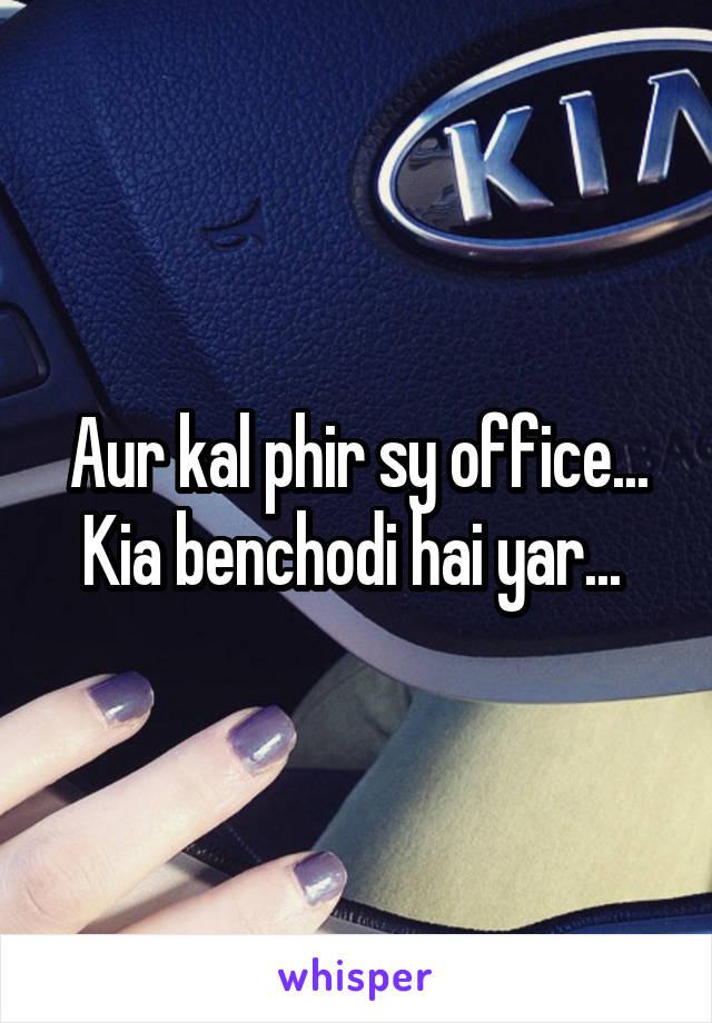 Aur kal phir sy office... Kia benchodi hai yar...