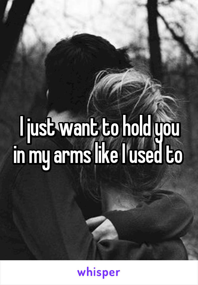 I just want to hold you in my arms like I used to