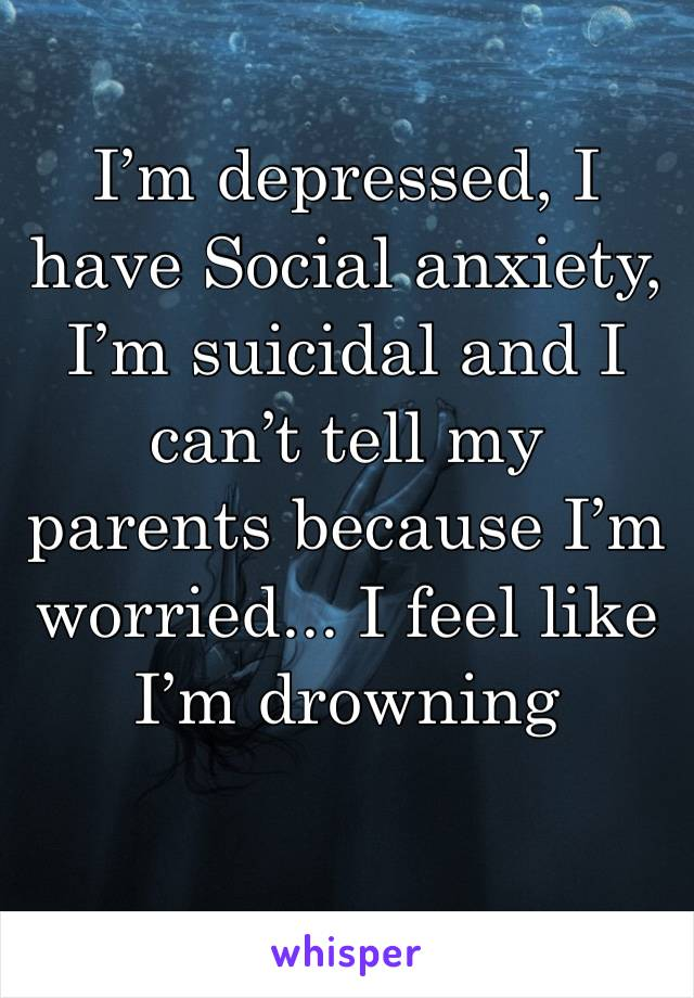 I'm depressed, I have Social anxiety, I'm suicidal and I can't tell my parents because I'm worried... I feel like I'm drowning