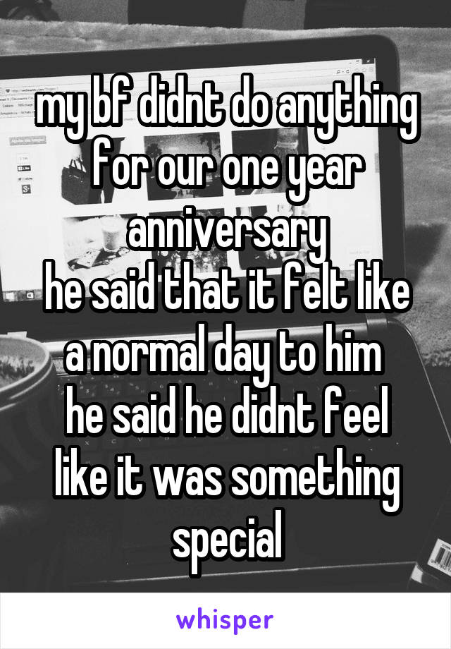 my bf didnt do anything for our one year anniversary he said that it felt like a normal day to him  he said he didnt feel like it was something special