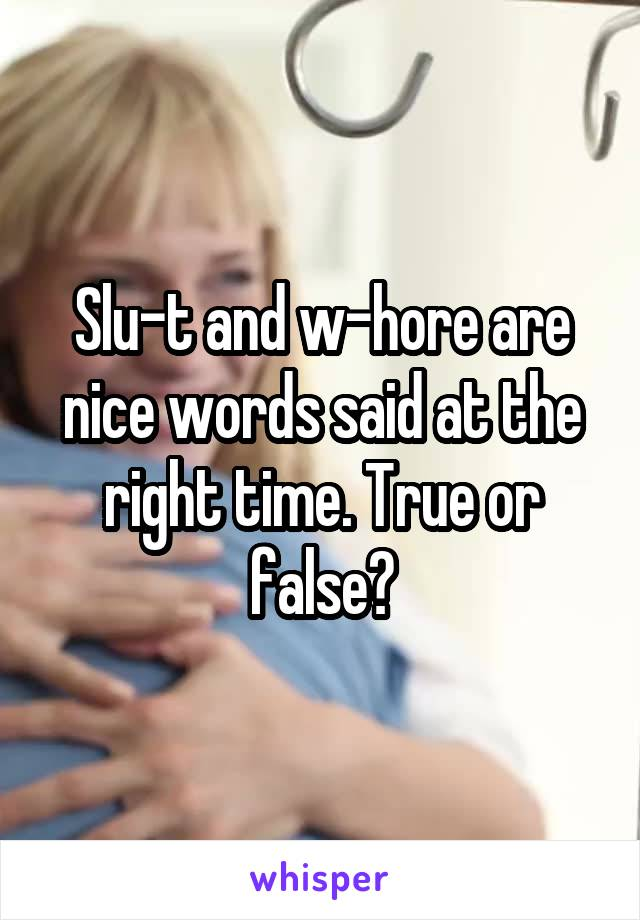 Slu-t and w-hore are nice words said at the right time. True or false?