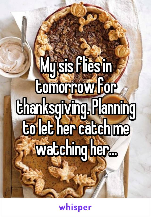 My sis flies in tomorrow for thanksgiving. Planning to let her catch me watching her...