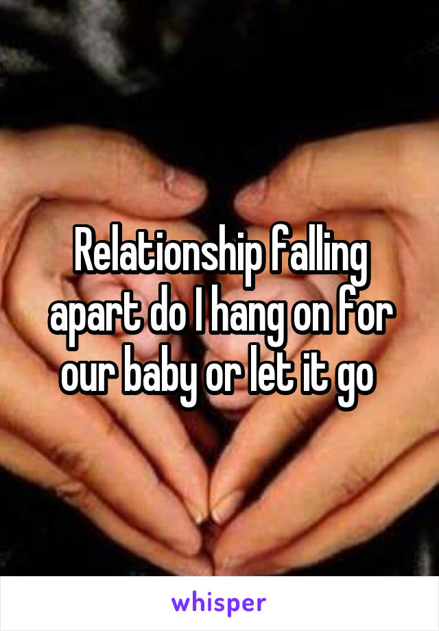 Relationship falling apart do I hang on for our baby or let it go