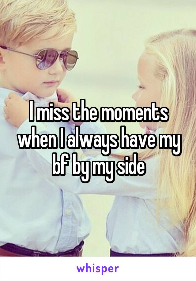 I miss the moments when I always have my bf by my side