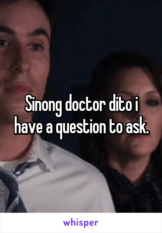 Sinong doctor dito i have a question to ask.