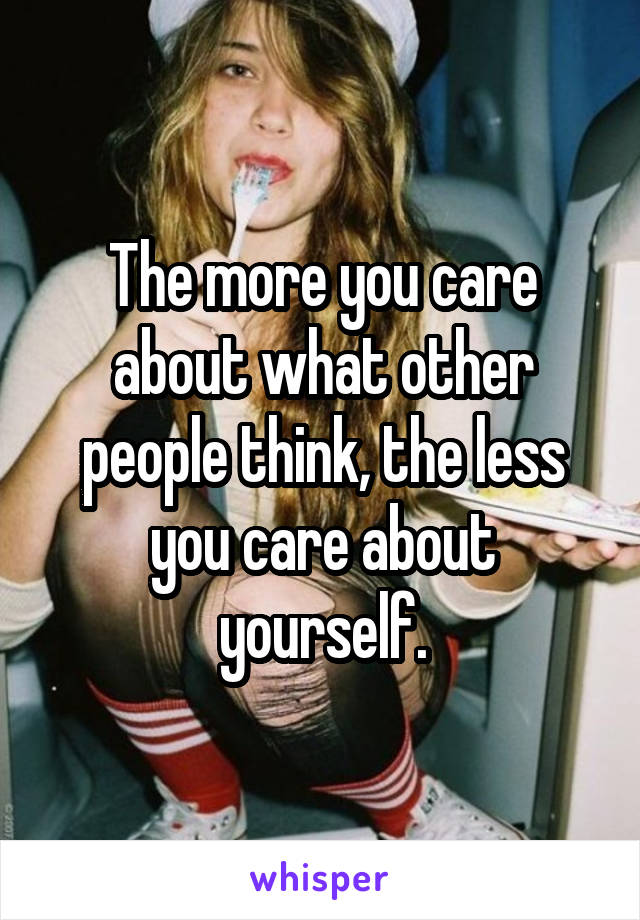 The more you care about what other people think, the less you care about yourself.