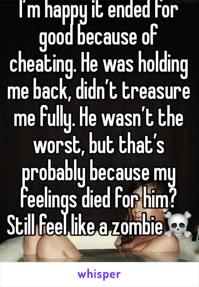 I'm happy it ended for good because of cheating. He was holding me back, didn't treasure me fully. He wasn't the worst, but that's probably because my feelings died for him? Still feel like a zombie☠️