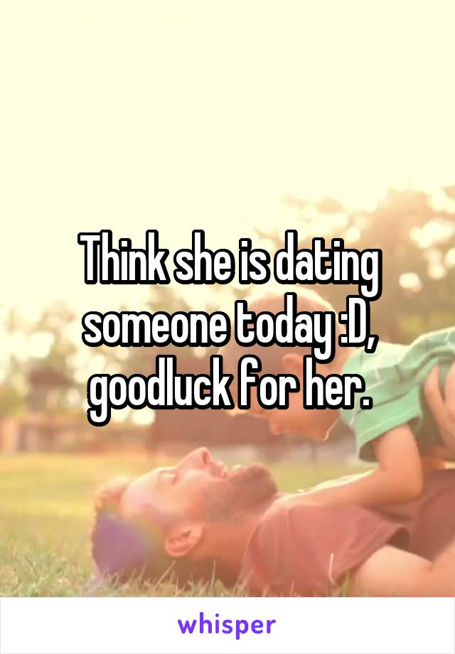 Think she is dating someone today :D, goodluck for her.