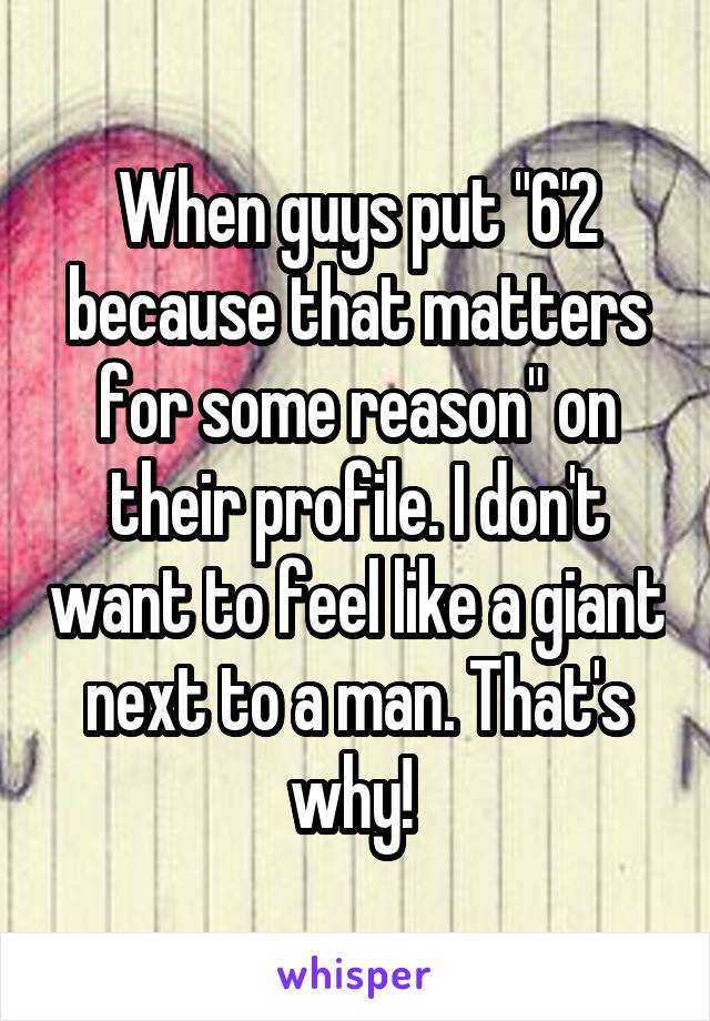 "When guys put ""6'2 because that matters for some reason"" on their profile. I don't want to feel like a giant next to a man. That's why!"