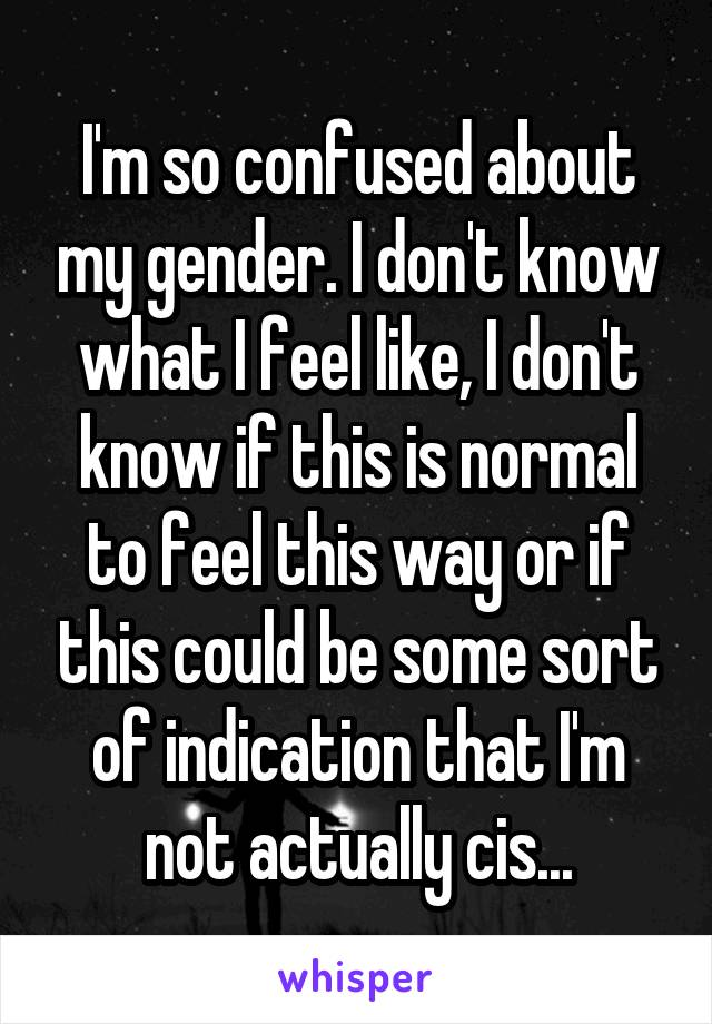I'm so confused about my gender. I don't know what I feel like, I don't know if this is normal to feel this way or if this could be some sort of indication that I'm not actually cis...