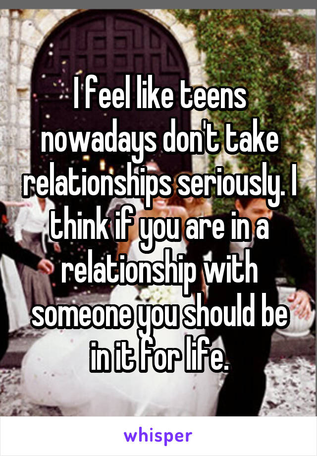 I feel like teens nowadays don't take relationships seriously. I think if you are in a relationship with someone you should be in it for life.