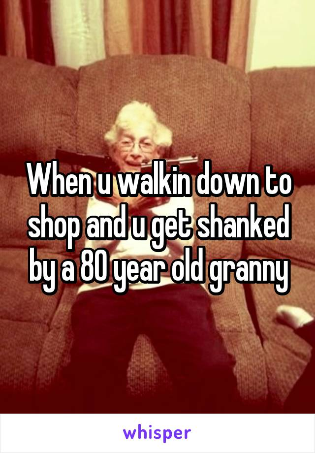 When u walkin down to shop and u get shanked by a 80 year old granny