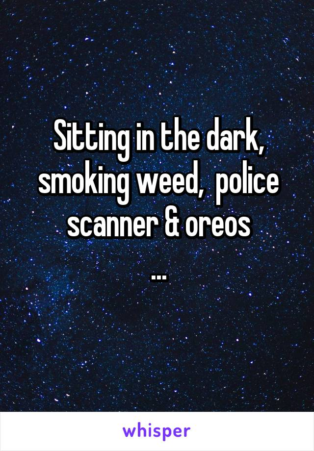 Sitting in the dark, smoking weed,  police scanner & oreos ...